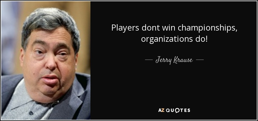 Players dont win championships, organizations do! - Jerry Krause