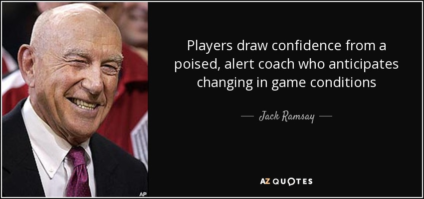 Players draw confidence from a poised, alert coach who anticipates changing in game conditions - Jack Ramsay