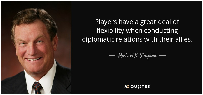 Players have a great deal of flexibility when conducting diplomatic relations with their allies. - Michael K. Simpson