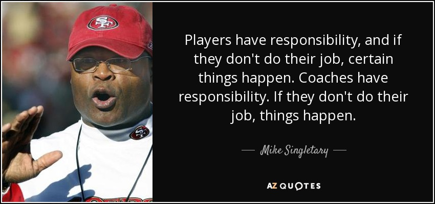 Players have responsibility, and if they don't do their job, certain things happen. Coaches have responsibility. If they don't do their job, things happen. - Mike Singletary