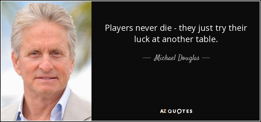 Players never die - they just try their luck at another table. - Michael Douglas