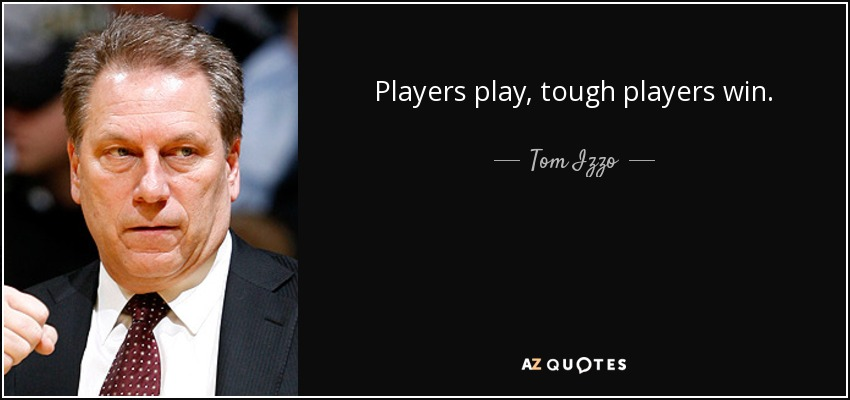 Players play, tough players win. - Tom Izzo