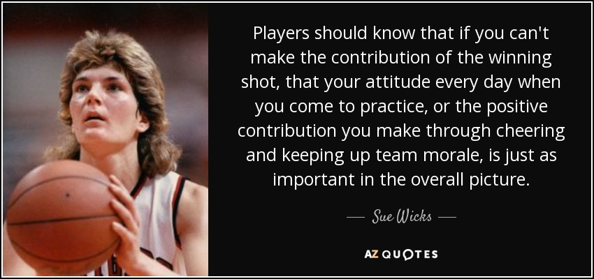 Players should know that if you can't make the contribution of the winning shot, that your attitude every day when you come to practice, or the positive contribution you make through cheering and keeping up team morale, is just as important in the overall picture. - Sue Wicks