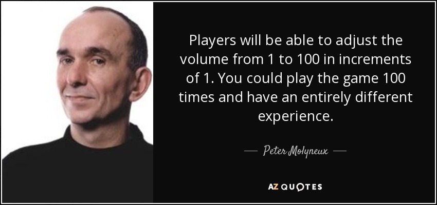 Players will be able to adjust the volume from 1 to 100 in increments of 1. You could play the game 100 times and have an entirely different experience. - Peter Molyneux