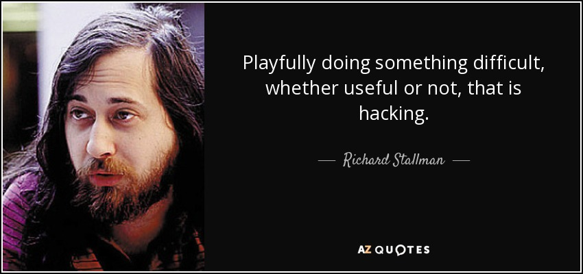 Playfully doing something difficult, whether useful or not, that is hacking. - Richard Stallman