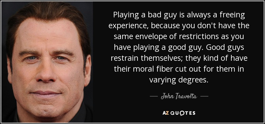 Playing a bad guy is always a freeing experience, because you don't have the same envelope of restrictions as you have playing a good guy. Good guys restrain themselves; they kind of have their moral fiber cut out for them in varying degrees. - John Travolta