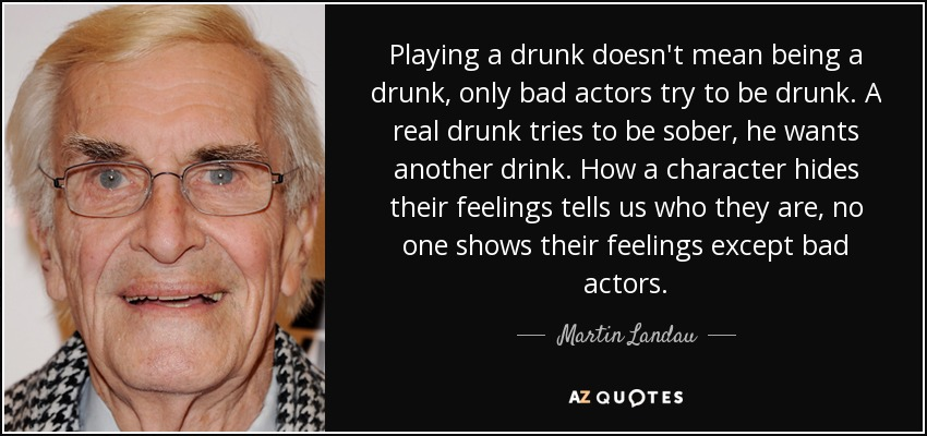 Playing a drunk doesn't mean being a drunk, only bad actors try to be drunk. A real drunk tries to be sober, he wants another drink. How a character hides their feelings tells us who they are, no one shows their feelings except bad actors. - Martin Landau