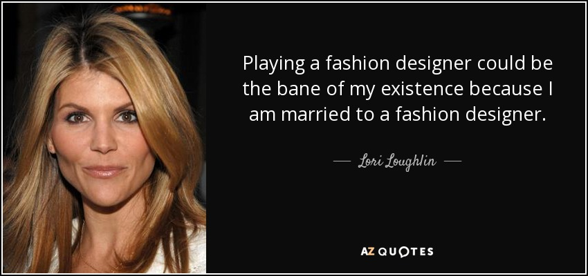 Playing a fashion designer could be the bane of my existence because I am married to a fashion designer. - Lori Loughlin