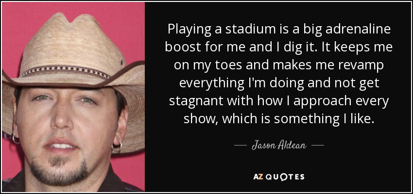 Playing a stadium is a big adrenaline boost for me and I dig it. It keeps me on my toes and makes me revamp everything I'm doing and not get stagnant with how I approach every show, which is something I like. - Jason Aldean