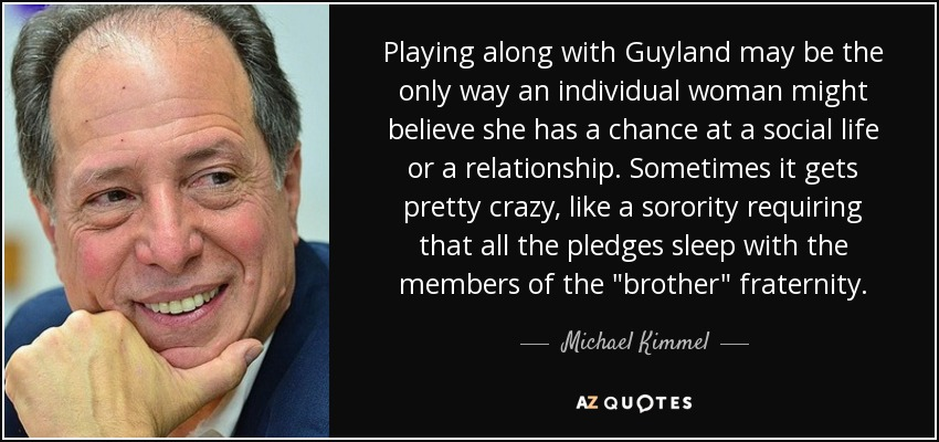 Playing along with Guyland may be the only way an individual woman might believe she has a chance at a social life or a relationship. Sometimes it gets pretty crazy, like a sorority requiring that all the pledges sleep with the members of the