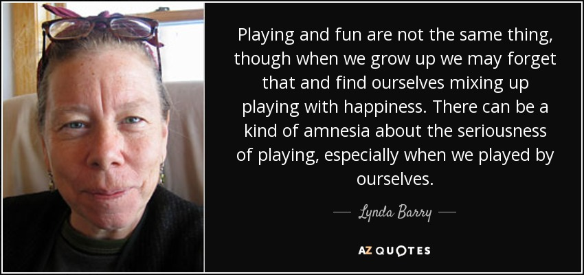 Playing and fun are not the same thing, though when we grow up we may forget that and find ourselves mixing up playing with happiness. There can be a kind of amnesia about the seriousness of playing, especially when we played by ourselves. - Lynda Barry