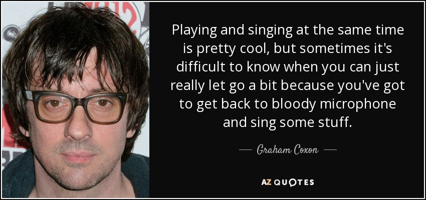 Playing and singing at the same time is pretty cool, but sometimes it's difficult to know when you can just really let go a bit because you've got to get back to bloody microphone and sing some stuff. - Graham Coxon