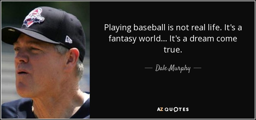 Playing baseball is not real life. It's a fantasy world... It's a dream come true. - Dale Murphy