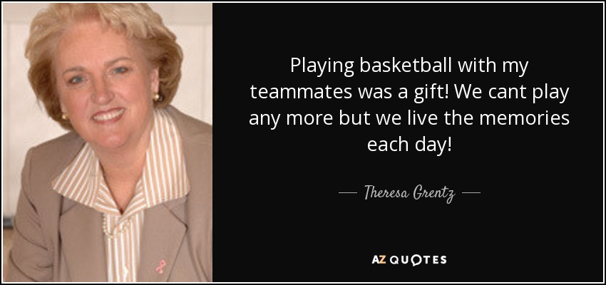 Playing basketball with my teammates was a gift! We cant play any more but we live the memories each day! - Theresa Grentz