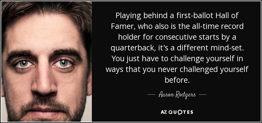 Playing behind a first-ballot Hall of Famer, who also is the all-time record holder for consecutive starts by a quarterback, it's a different mind-set. You just have to challenge yourself in ways that you never challenged yourself before. - Aaron Rodgers