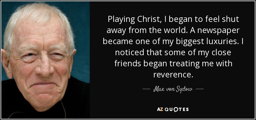 Playing Christ, I began to feel shut away from the world. A newspaper became one of my biggest luxuries. I noticed that some of my close friends began treating me with reverence. - Max von Sydow