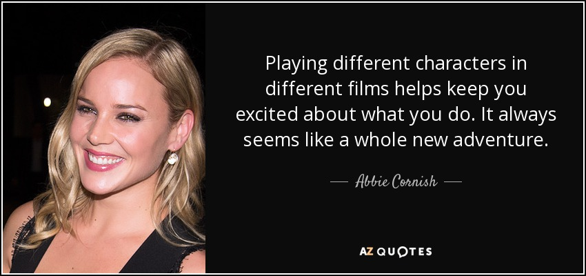 Playing different characters in different films helps keep you excited about what you do. It always seems like a whole new adventure. - Abbie Cornish