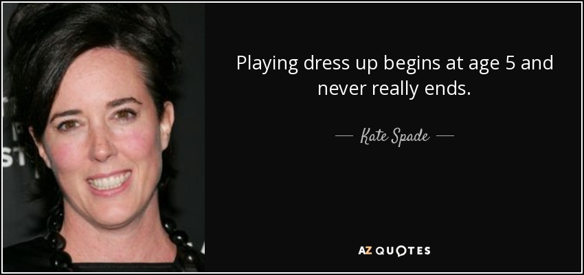 Playing dress up begins at age 5 and never really ends. - Kate Spade