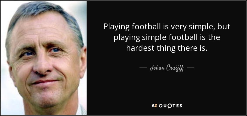 Playing football is very simple, but playing simple football is the hardest thing there is. - Johan Cruijff