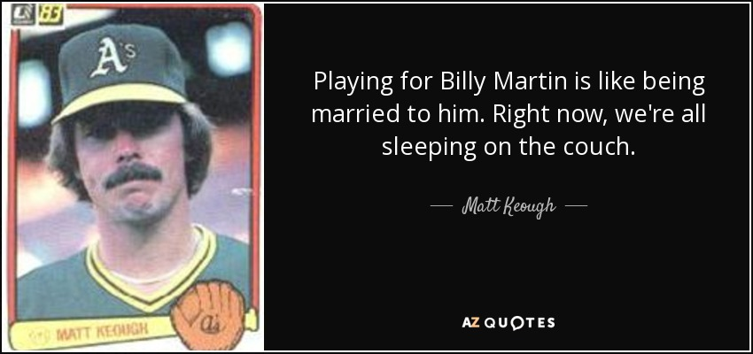 Playing for Billy Martin is like being married to him. Right now, we're all sleeping on the couch. - Matt Keough