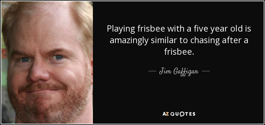 Playing frisbee with a five year old is amazingly similar to chasing after a frisbee. - Jim Gaffigan