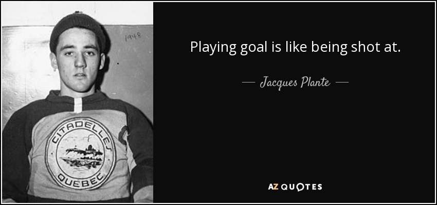 Playing goal is like being shot at. - Jacques Plante
