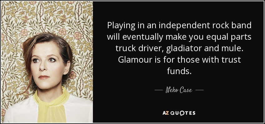 Playing in an independent rock band will eventually make you equal parts truck driver, gladiator and mule. Glamour is for those with trust funds. - Neko Case