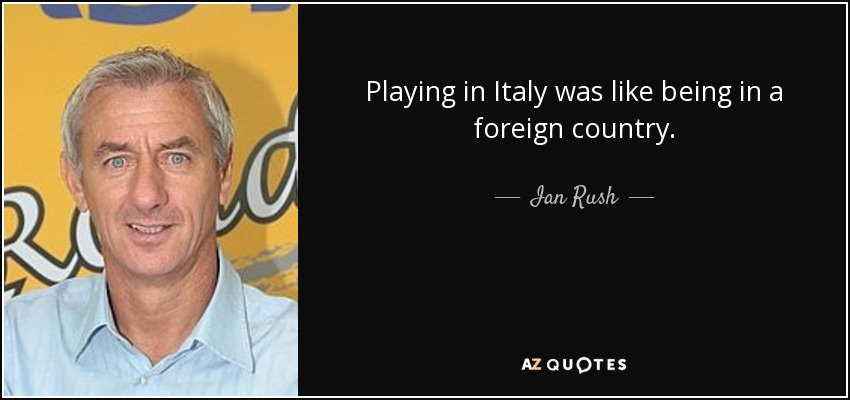 Playing in Italy was like being in a foreign country. - Ian Rush
