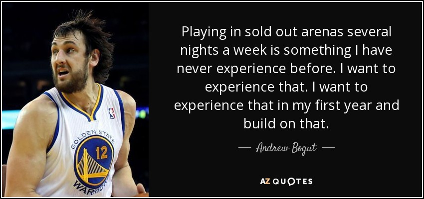 Playing in sold out arenas several nights a week is something I have never experience before. I want to experience that. I want to experience that in my first year and build on that. - Andrew Bogut