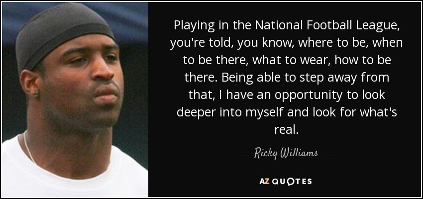 Playing in the National Football League, you're told, you know, where to be, when to be there, what to wear, how to be there. Being able to step away from that, I have an opportunity to look deeper into myself and look for what's real. - Ricky Williams