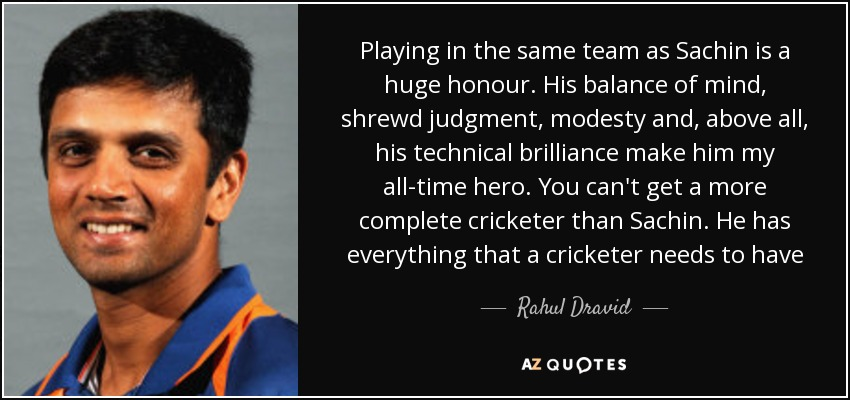 Playing in the same team as Sachin is a huge honour. His balance of mind, shrewd judgment, modesty and, above all, his technical brilliance make him my all-time hero. You can't get a more complete cricketer than Sachin. He has everything that a cricketer needs to have - Rahul Dravid