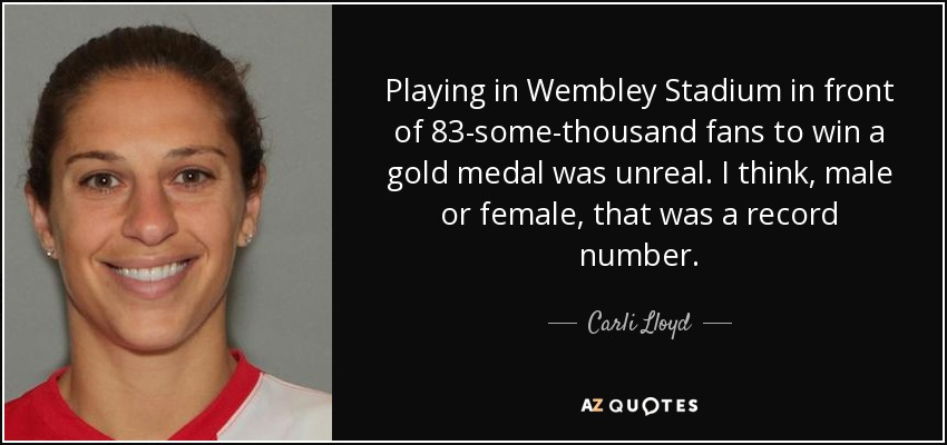 Playing in Wembley Stadium in front of 83-some-thousand fans to win a gold medal was unreal. I think, male or female, that was a record number. - Carli Lloyd