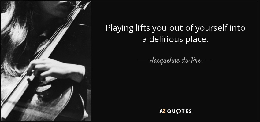 Playing lifts you out of yourself into a delirious place. - Jacqueline du Pre