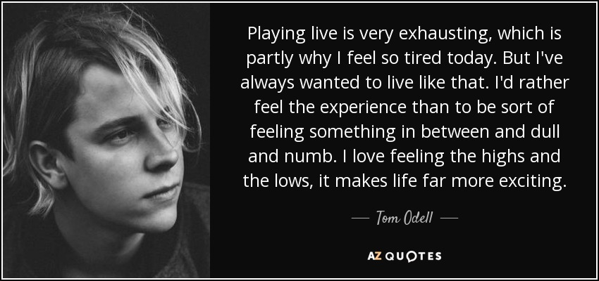 Playing live is very exhausting, which is partly why I feel so tired today. But I've always wanted to live like that. I'd rather feel the experience than to be sort of feeling something in between and dull and numb. I love feeling the highs and the lows, it makes life far more exciting. - Tom Odell