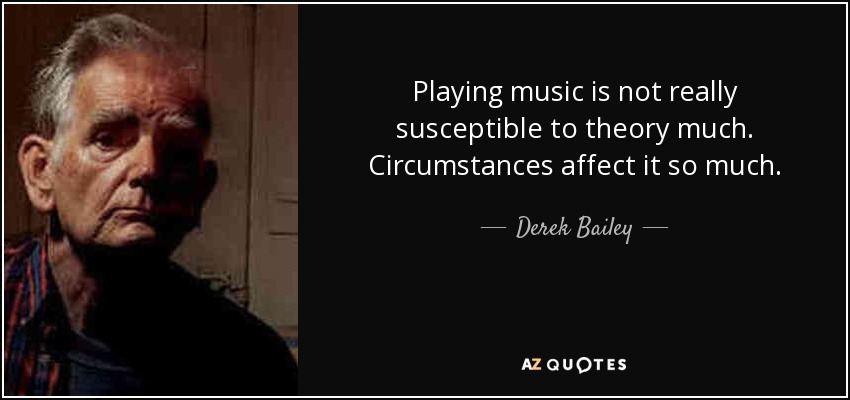 Playing music is not really susceptible to theory much. Circumstances affect it so much. - Derek Bailey