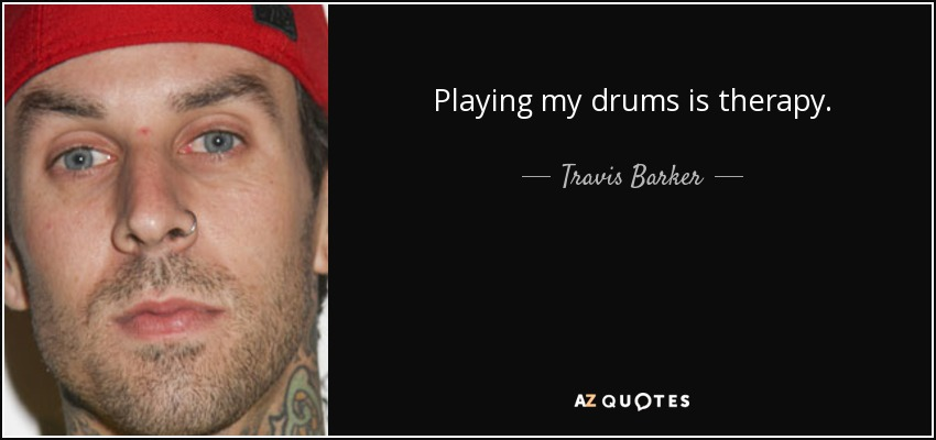 Playing my drums is therapy. - Travis Barker