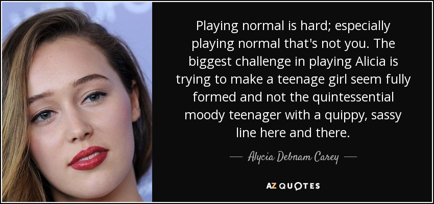 Playing normal is hard; especially playing normal that's not you. The biggest challenge in playing Alicia is trying to make a teenage girl seem fully formed and not the quintessential moody teenager with a quippy, sassy line here and there. - Alycia Debnam Carey