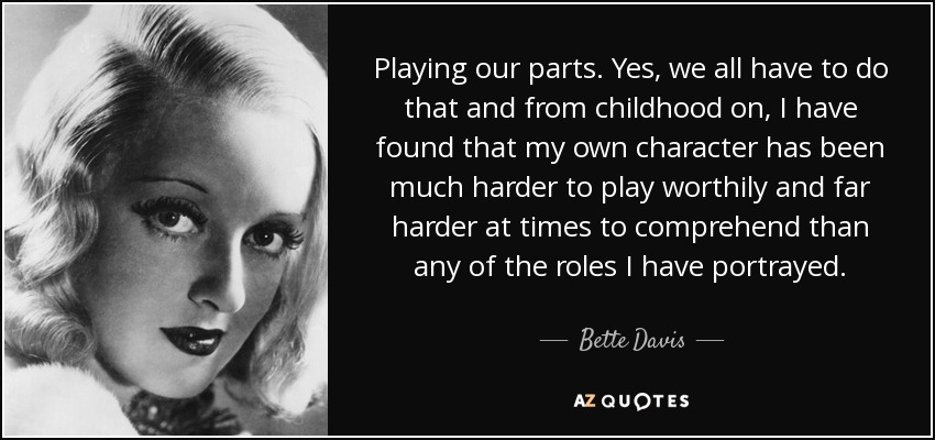 Playing our parts. Yes, we all have to do that and from childhood on, I have found that my own character has been much harder to play worthily and far harder at times to comprehend than any of the roles I have portrayed. - Bette Davis