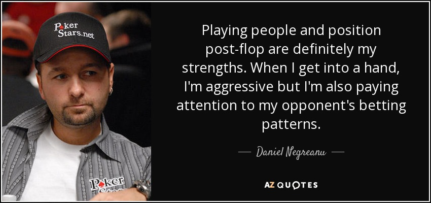 Playing people and position post-flop are definitely my strengths. When I get into a hand, I'm aggressive but I'm also paying attention to my opponent's betting patterns. - Daniel Negreanu