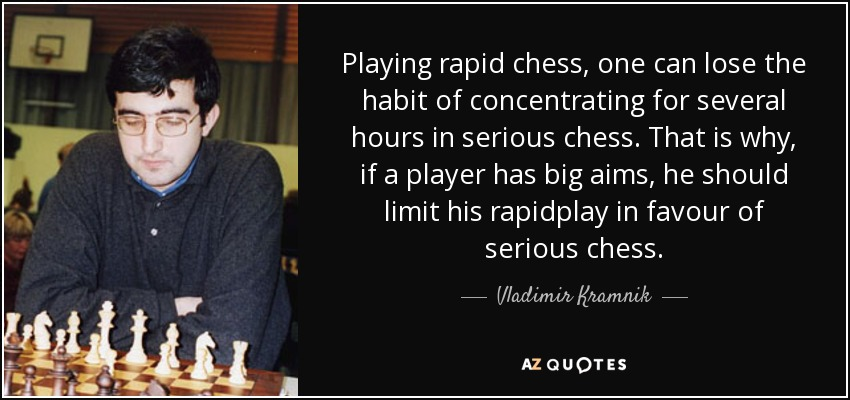 Playing rapid chess, one can lose the habit of concentrating for several hours in serious chess. That is why, if a player has big aims, he should limit his rapidplay in favour of serious chess. - Vladimir Kramnik