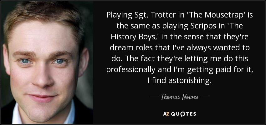 Playing Sgt, Trotter in 'The Mousetrap' is the same as playing Scripps in 'The History Boys,' in the sense that they're dream roles that I've always wanted to do. The fact they're letting me do this professionally and I'm getting paid for it, I find astonishing. - Thomas Howes
