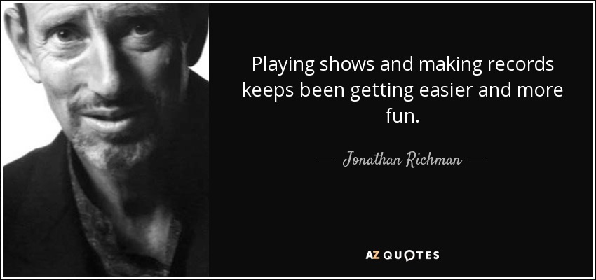 Playing shows and making records keeps been getting easier and more fun. - Jonathan Richman