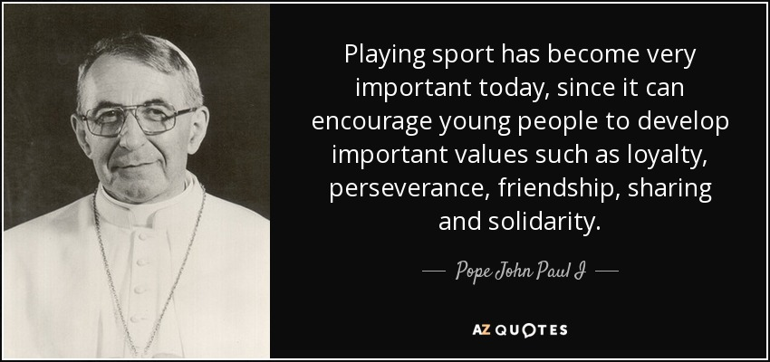 Playing sport has become very important today, since it can encourage young people to develop important values such as loyalty, perseverance, friendship, sharing and solidarity. - Pope John Paul I