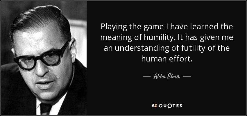 Playing the game I have learned the meaning of humility. It has given me an understanding of futility of the human effort. - Abba Eban