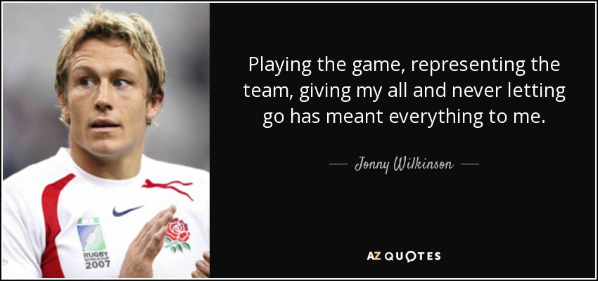 Playing the game, representing the team, giving my all and never letting go has meant everything to me. - Jonny Wilkinson