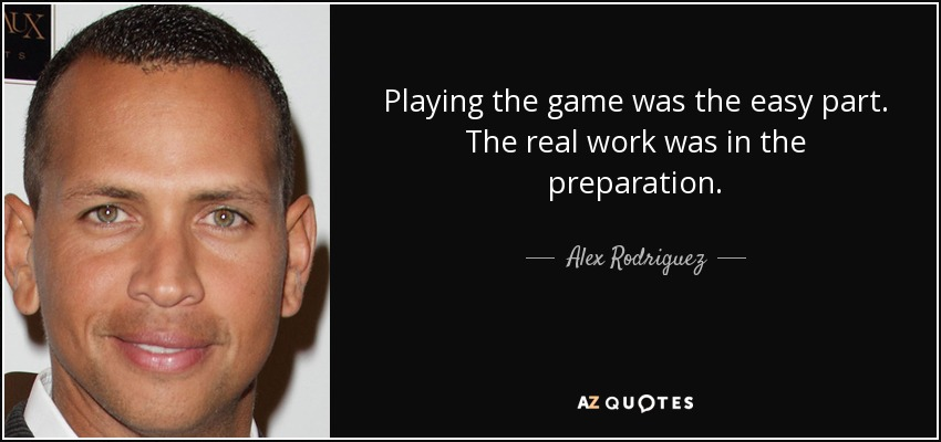 Playing the game was the easy part. The real work was in the preparation. - Alex Rodriguez