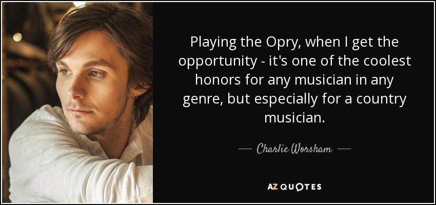 Playing the Opry, when I get the opportunity - it's one of the coolest honors for any musician in any genre, but especially for a country musician. - Charlie Worsham