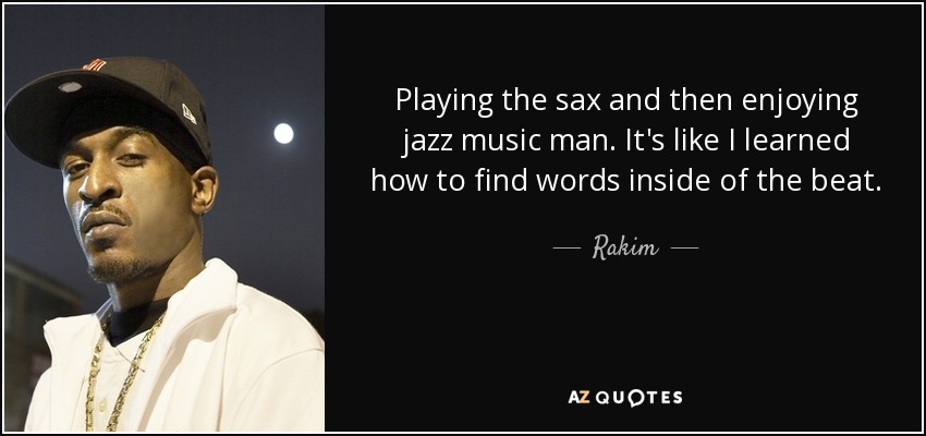 Playing the sax and then enjoying jazz music man. It's like I learned how to find words inside of the beat. - Rakim