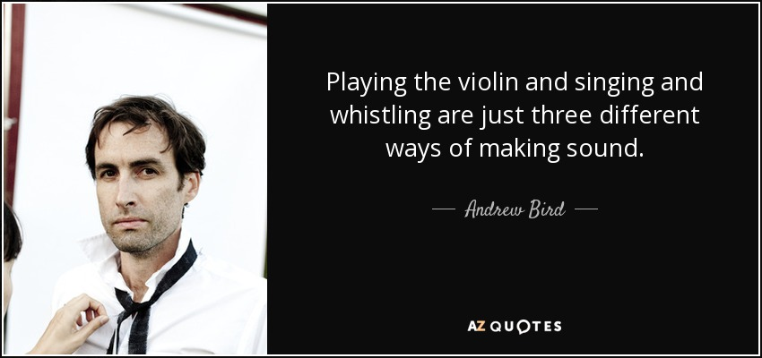 Playing the violin and singing and whistling are just three different ways of making sound. - Andrew Bird