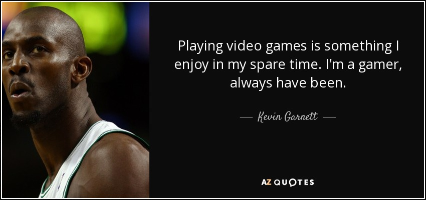 Kevin Garnett quote: Playing video games is something I enjoy in ...